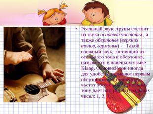 Реальный звук струны состоит из звука основной частоты , а также обертонов (в