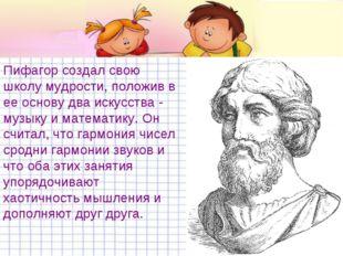 Пифагор создал свою школу мудрости, положив в ее основу два искусства - музык