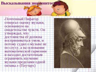 Высказывания знаменитостей. «Почтенный Пифагор отвергал оценку музыки, основа