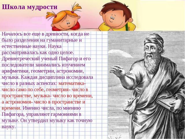 Школа мудрости Началось все еще в древности, когда не было разделения на гум...