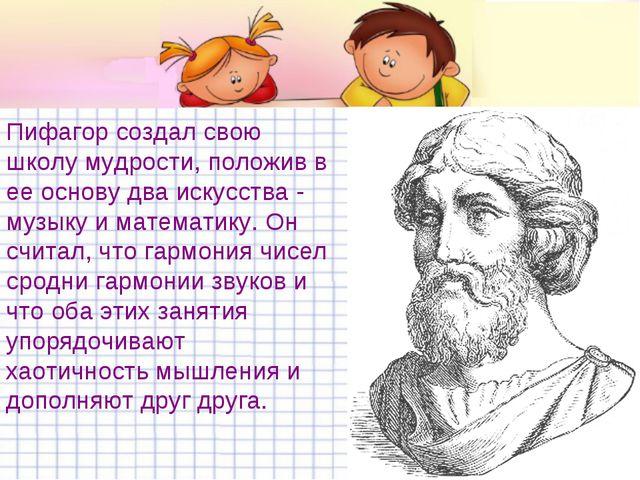 Пифагор создал свою школу мудрости, положив в ее основу два искусства - музык...