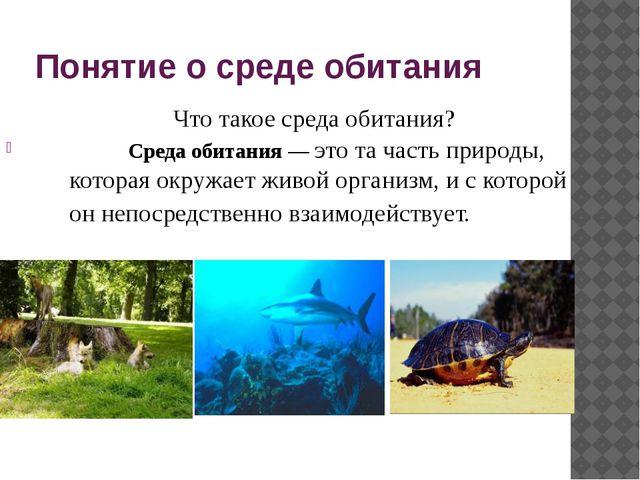 Понятие о среде обитания Среда обитания — это та часть природы, которая окруж...