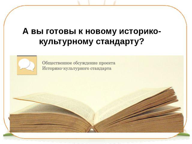 А вы готовы к новому историко-культурному стандарту?