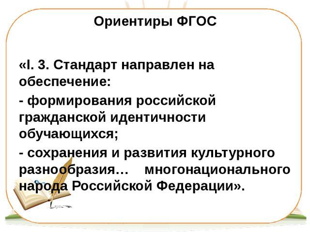 Ориентиры ФГОС «I. 3. Стандарт направлен на обеспечение: - формирования росси...
