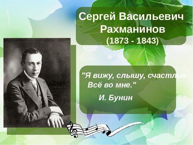 """Сергей Васильевич Рахманинов (1873 - 1843) """"Я вижу, слышу, счастлив. Всё во..."""