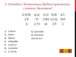 6. Действия с десятичными дробями (умножение, сложение, вычитание) 0,3x0,4=0,