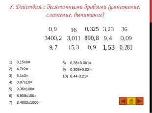 8. Действия с десятичными дробями (умножение, сложение, вычитание) 0,15x6=0,9