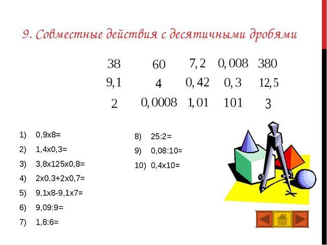 9. Совместные действия с десятичными дробями 0,9x8=7,2 1,4x0,3=0,42 3,8x125x0...