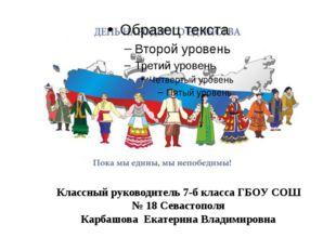 Классный руководитель 7-б класса ГБОУ СОШ № 18 Севастополя Карбашова Екатерин