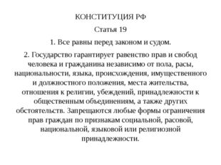 КОНСТИТУЦИЯ РФ Статья 19 1. Все равны перед законом и судом. 2. Государство г