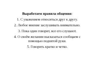 Выработаем правила общения: 1. С уважением относиться друг к другу. 2. Любое