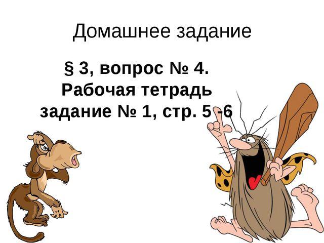 Домашнее задание § 3, вопрос № 4. Рабочая тетрадь задание № 1, стр. 5 -6