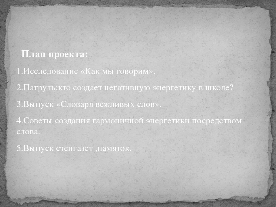 План проекта: 1.Исследование «Как мы говорим». 2.Патруль:кто создает негатив...