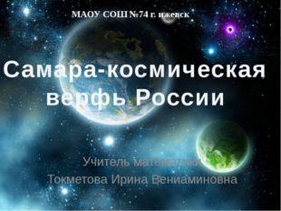 Самара-космическая верфь России МАОУ СОШ №74 г. ижевск Учитель математики Ток