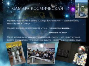 САМАРА КОСМИЧЕСКАЯ Музейно-выставочный центр «Самара Космическая»– один из с