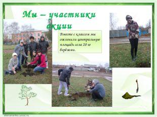 Вместе с классом мы озеленили центральную площадь села 20-ю берёзами. Мы – уч