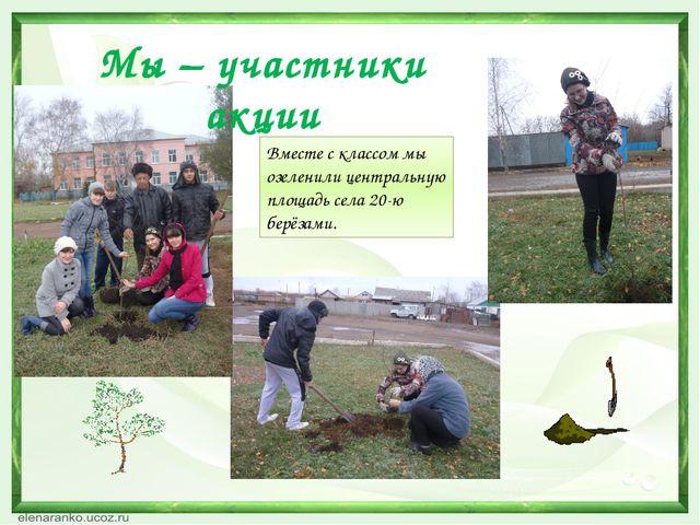 Вместе с классом мы озеленили центральную площадь села 20-ю берёзами. Мы – уч...