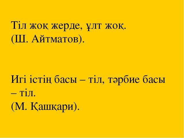 Тіл жоқ жерде, ұлт жоқ. (Ш. Айтматов). Игі істің басы – тіл, тәрбие басы – ті...