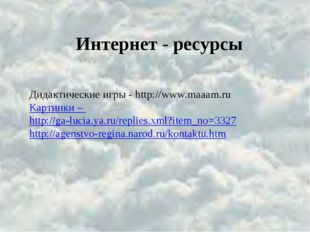 Интернет - ресурсы Дидактические игры - http://www.maaam.ru Картинки – http:/