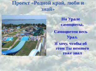 Проект «Родной край, люби и знай» На Урале самоцветы, Самоцветен весь Урал. Я