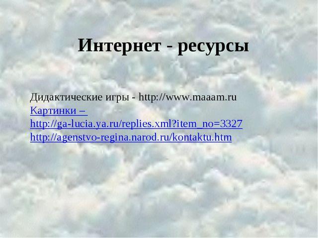 Интернет - ресурсы Дидактические игры - http://www.maaam.ru Картинки – http:/...