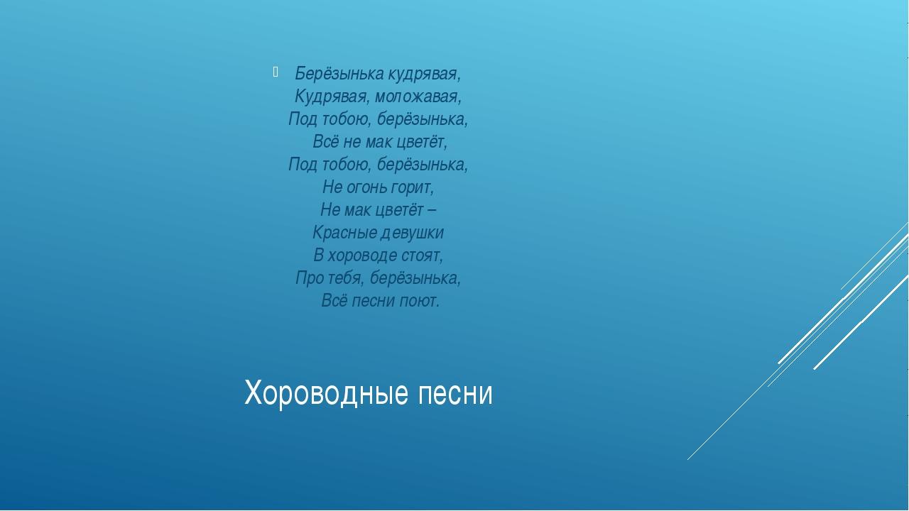 Хороводные песни Берёзынька кудрявая, Кудрявая, моложавая, Под тобою, берёзын...