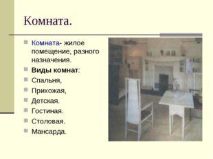 Комната. Комната- жилое помещение, разного назначения. Виды комнат: Спальня,