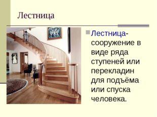 Лестница Лестница-сооружение в виде ряда ступеней или перекладин для подъёма