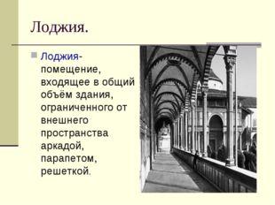 Лоджия. Лоджия- помещение, входящее в общий объём здания, ограниченного от вн