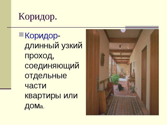 Коридор. Коридор- длинный узкий проход, соединяющий отдельные части квартиры...