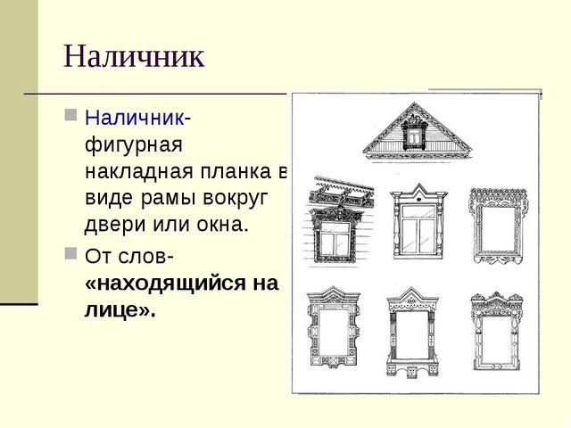 Наличник Наличник- фигурная накладная планка в виде рамы вокруг двери или окн...