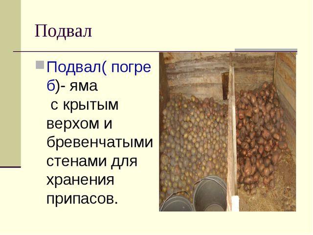 Подвал Подвал( погреб)- яма с крытым верхом и бревенчатыми стенами для хранен...