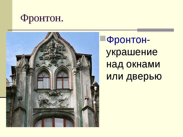 Фронтон. Фронтон- украшение над окнами или дверью