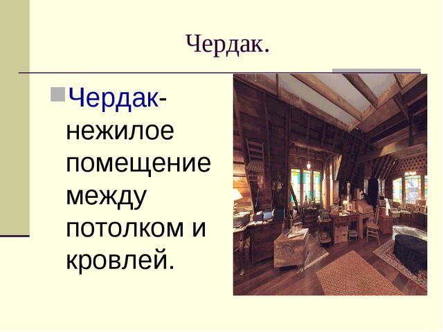 Чердак. Чердак- нежилое помещение между потолком и кровлей.