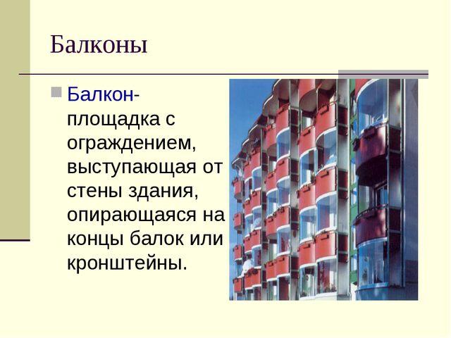 Балконы Балкон- площадка с ограждением, выступающая от стены здания, опирающа...