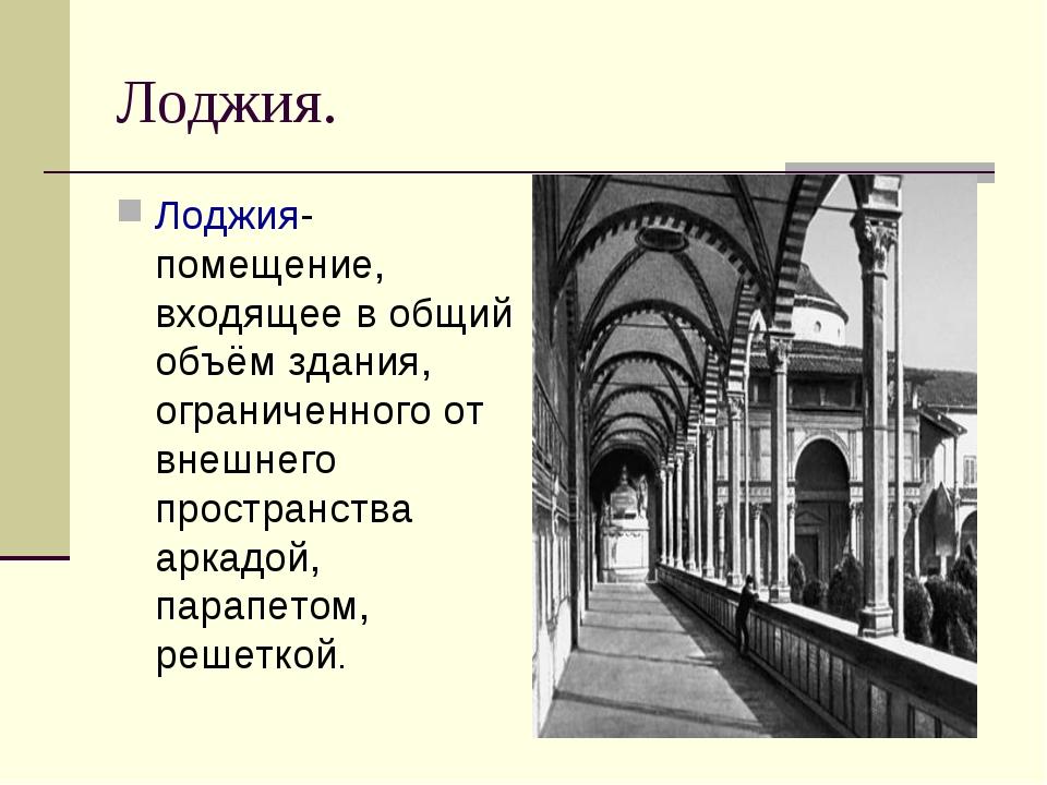 Лоджия. Лоджия- помещение, входящее в общий объём здания, ограниченного от вн...