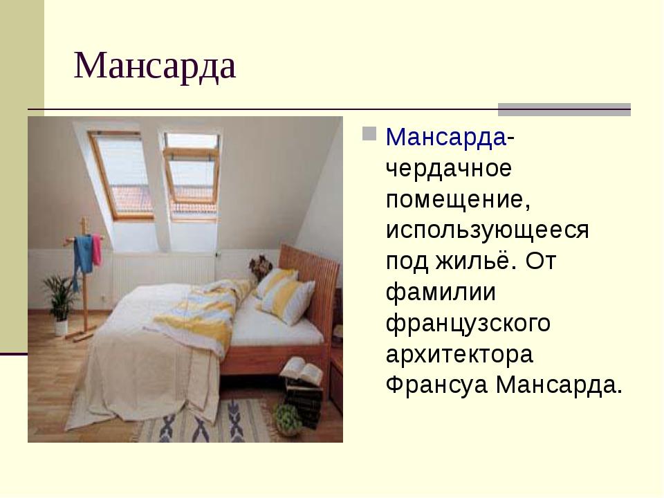 Мансарда Мансарда- чердачное помещение, использующееся под жильё. От фамилии...