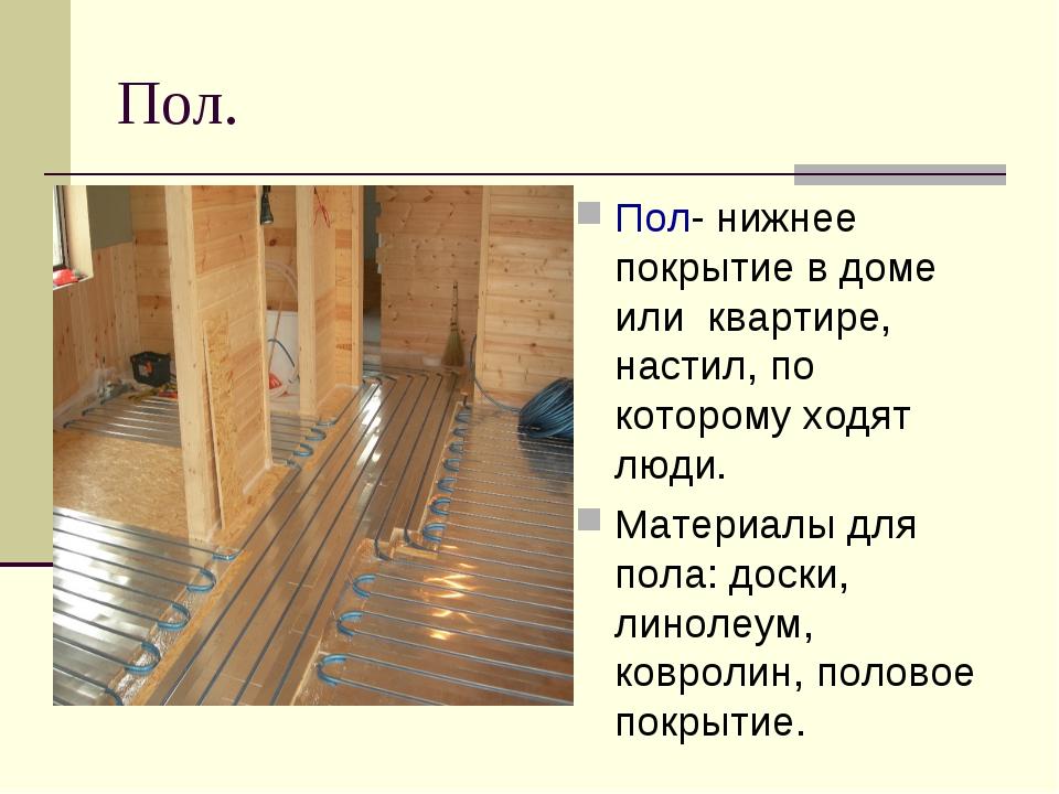 Пол. Пол- нижнее покрытие в доме или квартире, настил, по которому ходят люди...