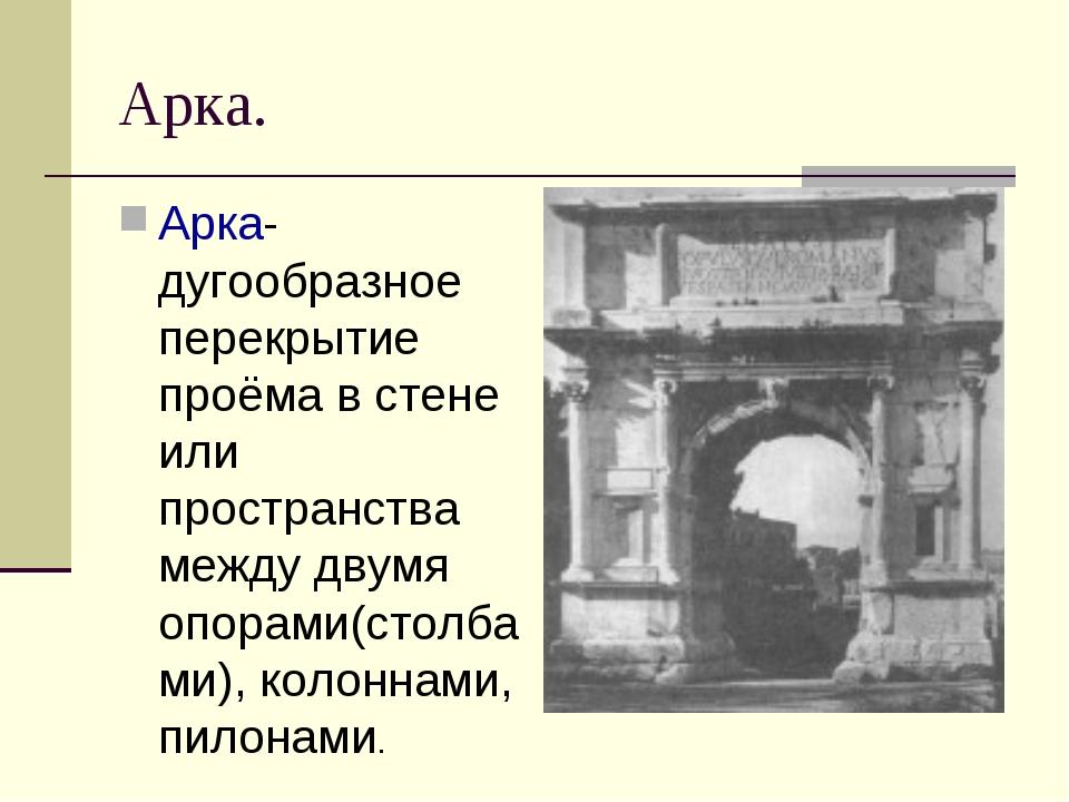 Арка. Арка- дугообразное перекрытие проёма в стене или пространства между дву...