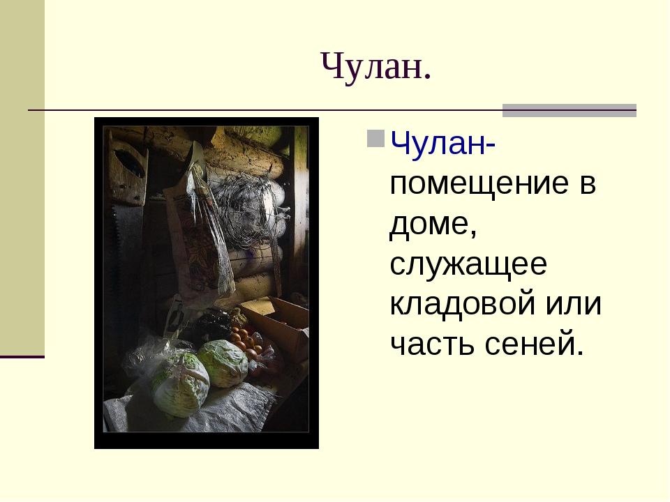 Чулан. Чулан- помещение в доме, служащее кладовой или часть сеней.