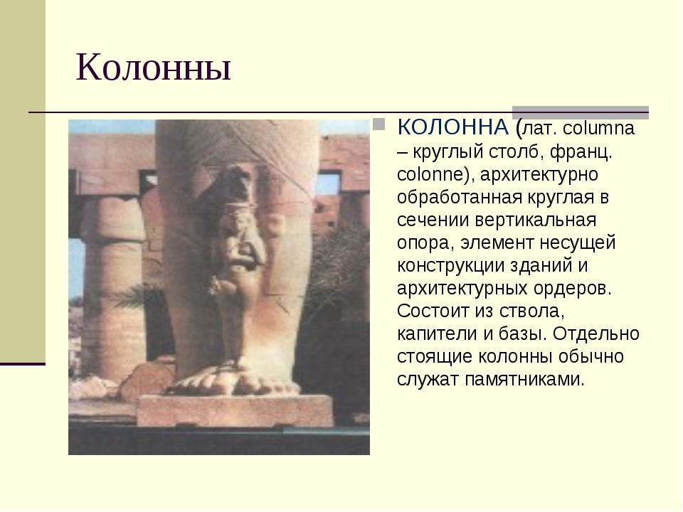 Колонны КОЛОННА (лат. columna – круглый столб, франц. colonne), архитектурно...