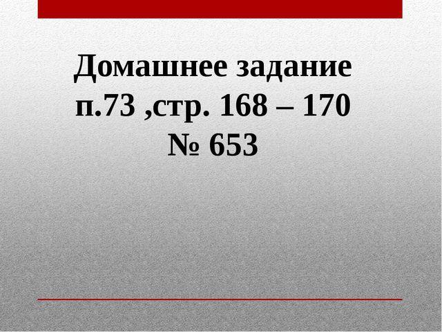 Домашнее задание п.73 ,стр. 168 – 170 № 653
