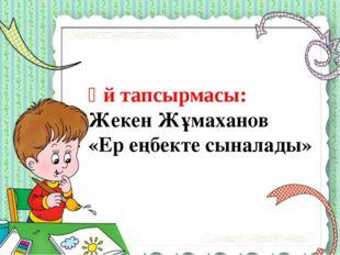 Үй тапсырмасы: Жекен Жұмаханов «Ер еңбекте сыналады»