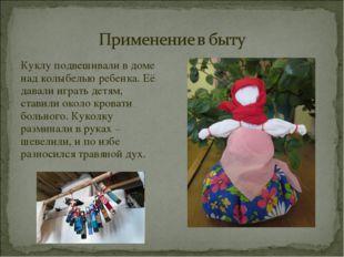 Куклу подвешивали в доме над колыбелью ребенка. Её давали играть детям, стави