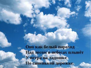 Оно как белый пароход Над лесом в небесах плывёт У ветра на ладошке По синень
