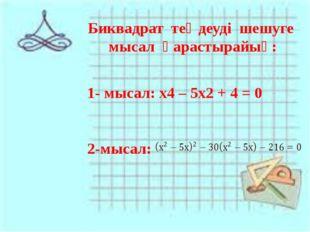 Биквадрат теңдеуді шешуге мысал қарастырайық: 1- мысал: х4 – 5х2 + 4 = 0 2-мы