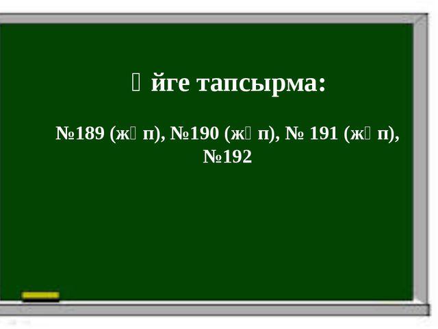 Үйге тапсырма: №189 (жұп), №190 (жұп), № 191 (жұп), №192