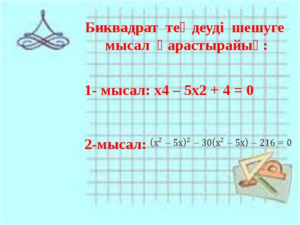 Биквадрат теңдеуді шешуге мысал қарастырайық: 1- мысал: х4 – 5х2 + 4 = 0 2-мы...