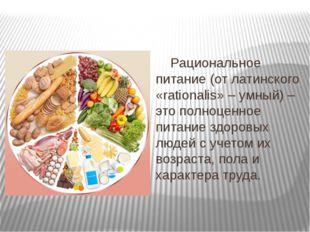 Рациональное питание (от латинского «rationalis» – умный) – это полноценное