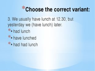 Choose the correct variant: 3. We usually have lunch at 12.30, but yesterday